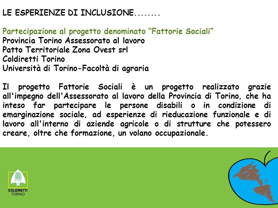 LE ESPERIENZE DI INCLUSIONE........ Partecipazione al progetto denominato Fattorie Sociali Provincia Torino Assessorato al lavoro Patto Territoriale Z