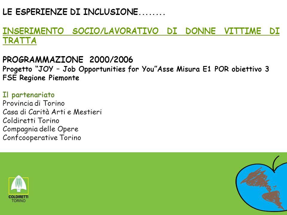 LE ESPERIENZE DI INCLUSIONE........ INSERIMENTO SOCIO/LAVORATIVO DI DONNE VITTIME DI TRATTA PROGRAMMAZIONE 2000/2006 Progetto JOY – Job Opportunities