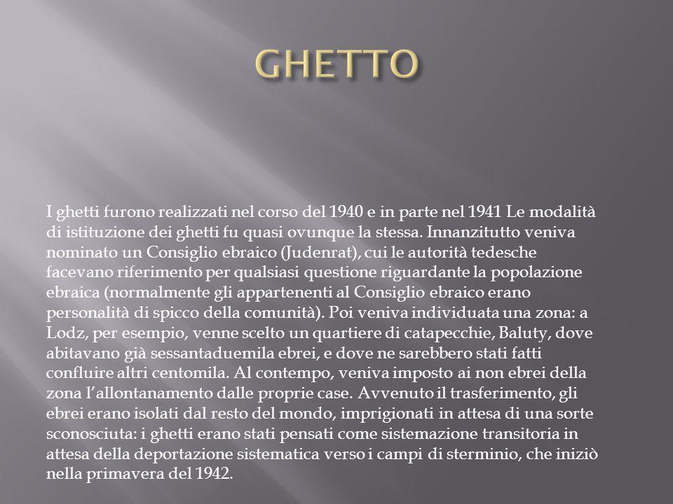 I ghetti furono realizzati nel corso del 1940 e in parte nel 1941 Le modalità di istituzione dei ghetti fu quasi ovunque la stessa. Innanzitutto veniv