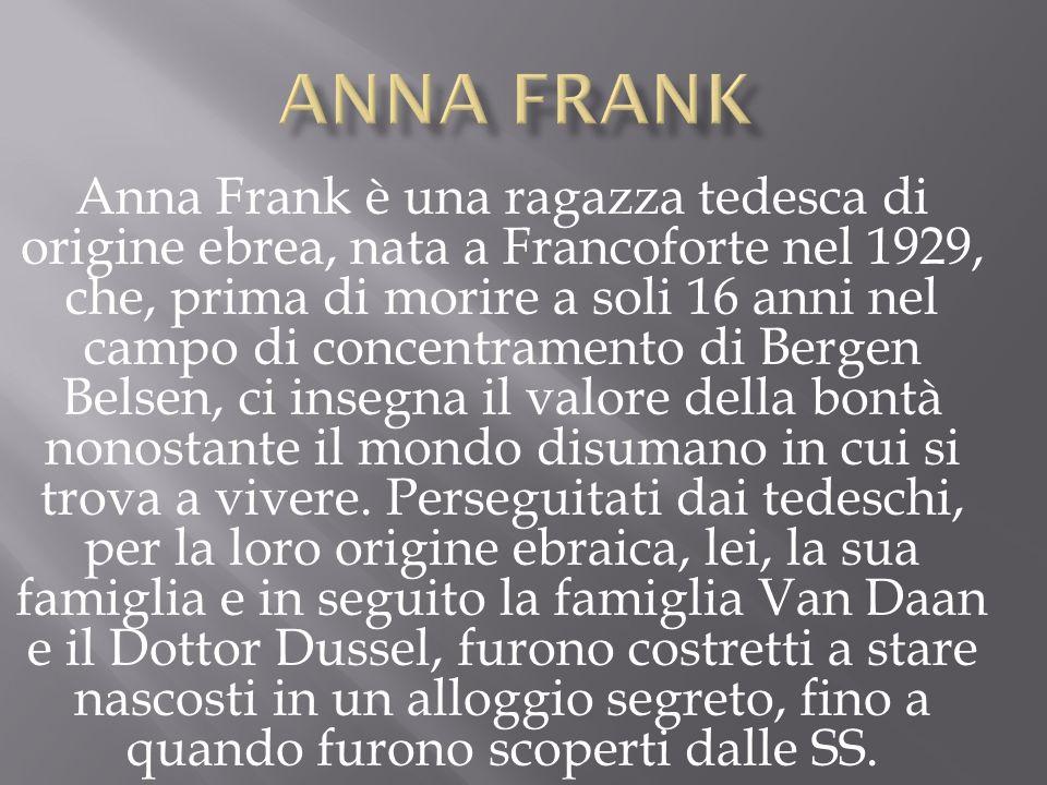 Anna Frank è una ragazza tedesca di origine ebrea, nata a Francoforte nel 1929, che, prima di morire a soli 16 anni nel campo di concentramento di Ber