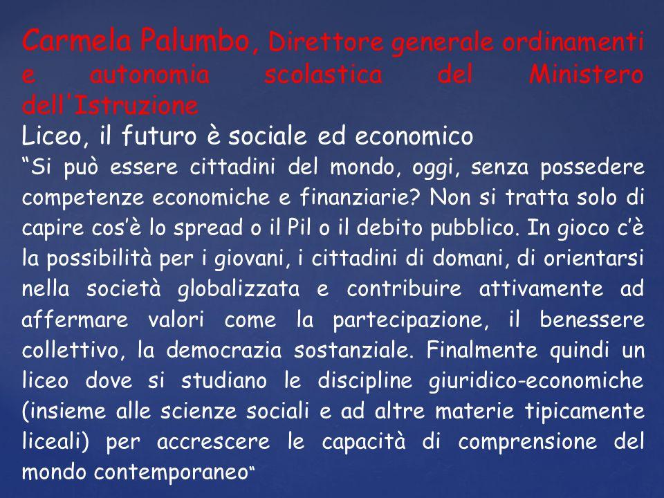Carmela Palumbo, Direttore generale ordinamenti e autonomia scolastica del Ministero dell Istruzione Liceo, il futuro è sociale ed economico Si può essere cittadini del mondo, oggi, senza possedere competenze economiche e finanziarie.