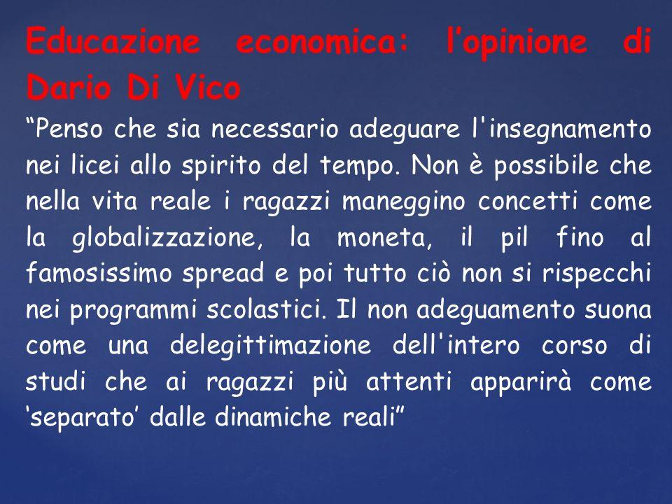 Educazione economica: lopinione di Dario Di Vico Penso che sia necessario adeguare l insegnamento nei licei allo spirito del tempo.