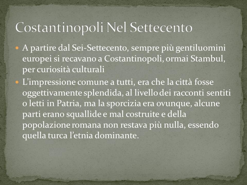 A partire dal Sei-Settecento, sempre più gentiluomini europei si recavano a Costantinopoli, ormai Stambul, per curiosità culturali Limpressione comune