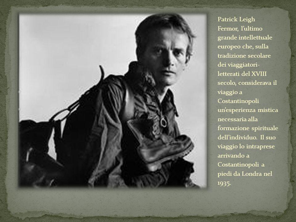 Patrick Leigh Fermor, lultimo grande intellettuale europeo che, sulla tradizione secolare dei viaggiatori- letterati del XVIII secolo, considerava il