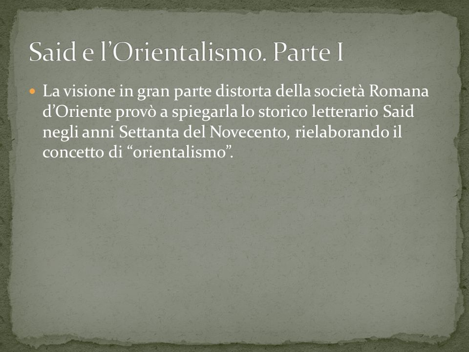 La visione in gran parte distorta della società Romana dOriente provò a spiegarla lo storico letterario Said negli anni Settanta del Novecento, rielab