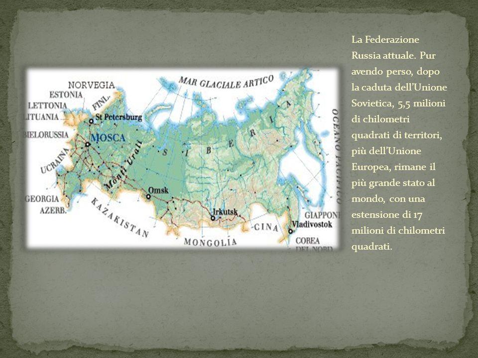 La Federazione Russia attuale. Pur avendo perso, dopo la caduta dellUnione Sovietica, 5,5 milioni di chilometri quadrati di territori, più dellUnione