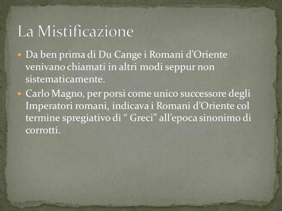 Da ben prima di Du Cange i Romani dOriente venivano chiamati in altri modi seppur non sistematicamente. Carlo Magno, per porsi come unico successore d