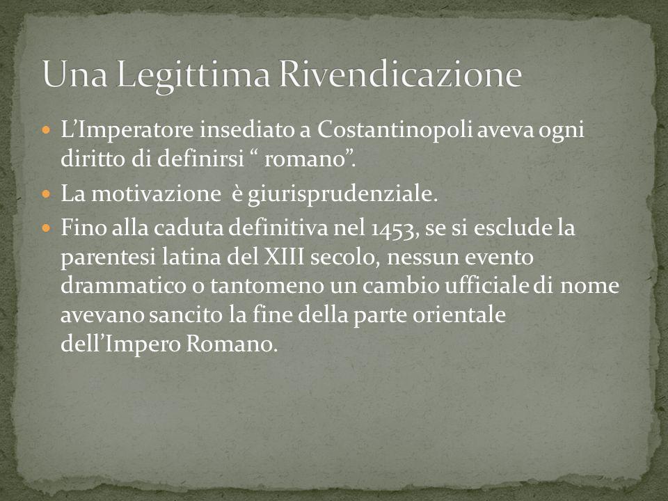 LImperatore insediato a Costantinopoli aveva ogni diritto di definirsi romano. La motivazione è giurisprudenziale. Fino alla caduta definitiva nel 145