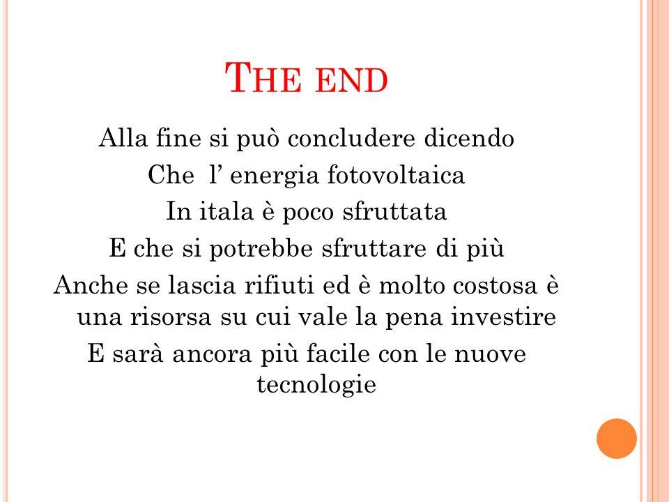T HE END Alla fine si può concludere dicendo Che l energia fotovoltaica In itala è poco sfruttata E che si potrebbe sfruttare di più Anche se lascia r