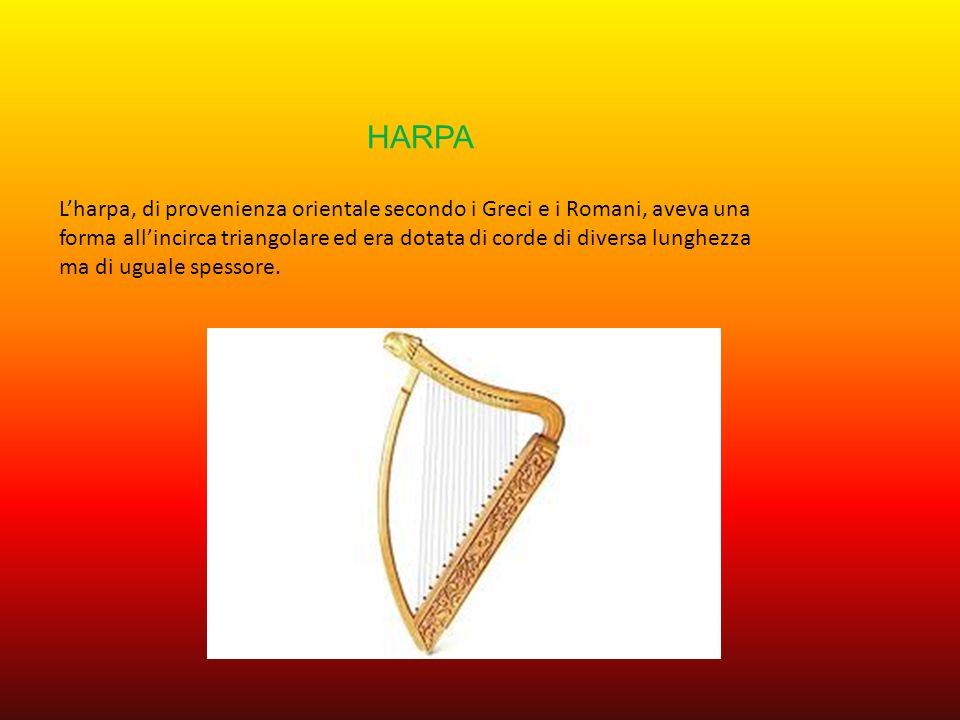 HARPA Lharpa, di provenienza orientale secondo i Greci e i Romani, aveva una forma allincirca triangolare ed era dotata di corde di diversa lunghezza