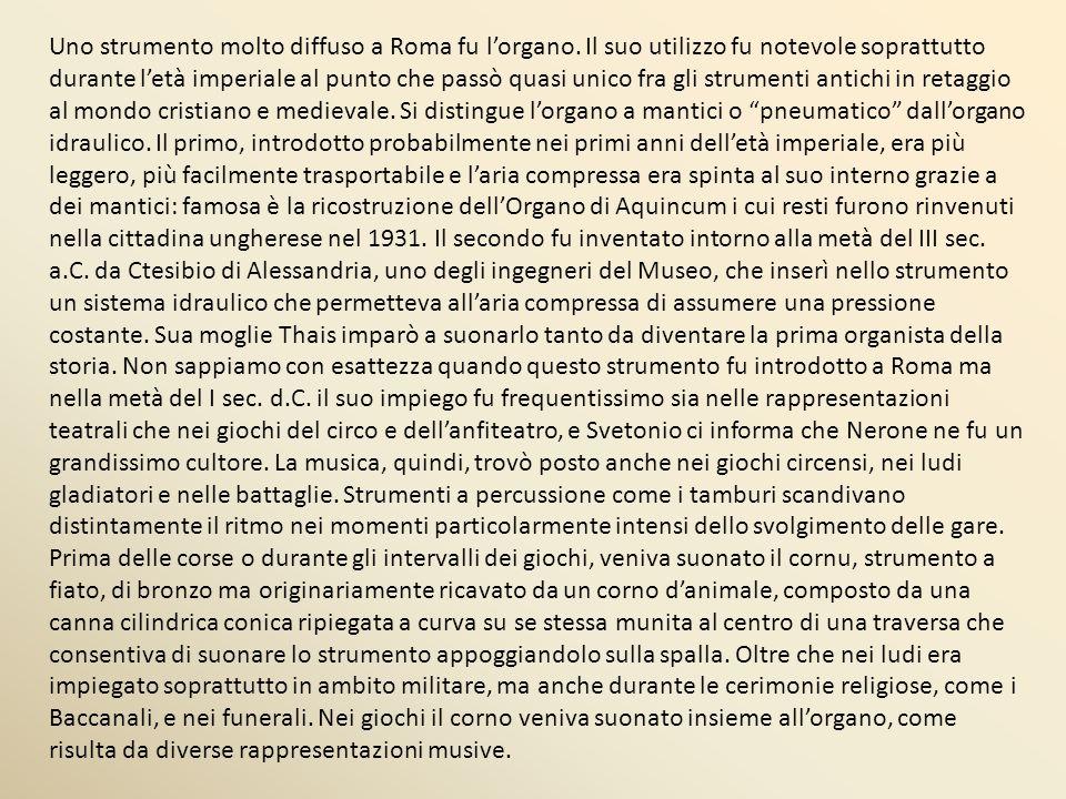 Uno strumento molto diffuso a Roma fu lorgano. Il suo utilizzo fu notevole soprattutto durante letà imperiale al punto che passò quasi unico fra gli s