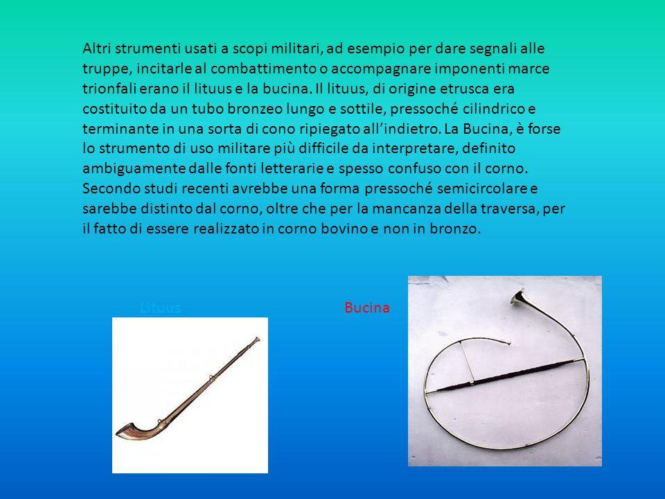 Un altro strumento a fiato a carattere spiccatamente militare era la tuba, una tromba dritta conica generalmente realizzata in bronzo, con bocchino separabile in corno, che emetteva un suono aspro e tremendo.