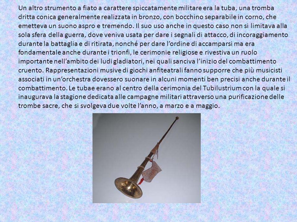 Un altro strumento a fiato a carattere spiccatamente militare era la tuba, una tromba dritta conica generalmente realizzata in bronzo, con bocchino se