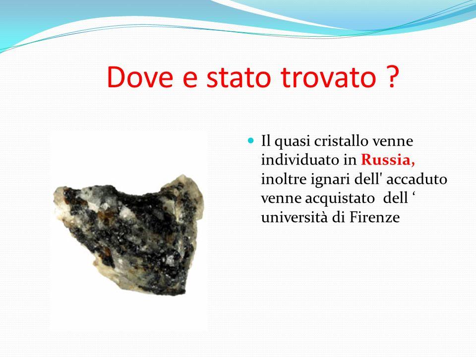 Dove e stato trovato ? Il quasi cristallo venne individuato in Russia, inoltre ignari dell' accaduto venne acquistato dell università di Firenze