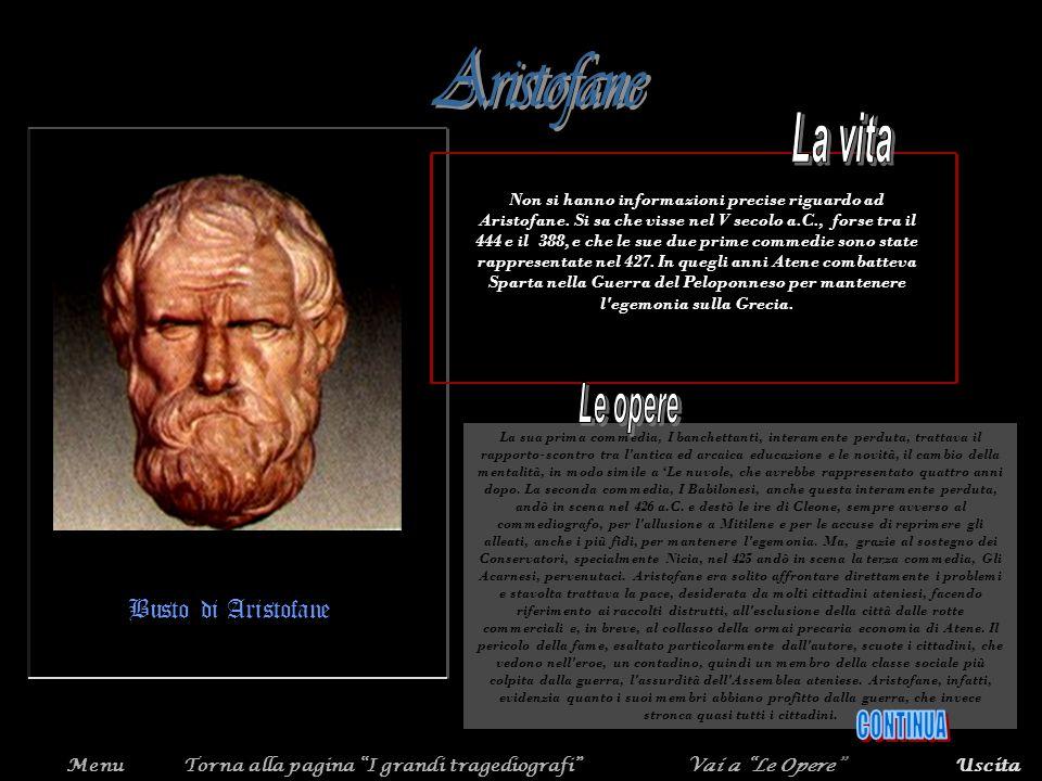 MenuTorna alla pagina I grandi tragediografiVai a Le OpereUscita Busto di Aristofane Non si hanno informazioni precise riguardo ad Aristofane. Si sa c