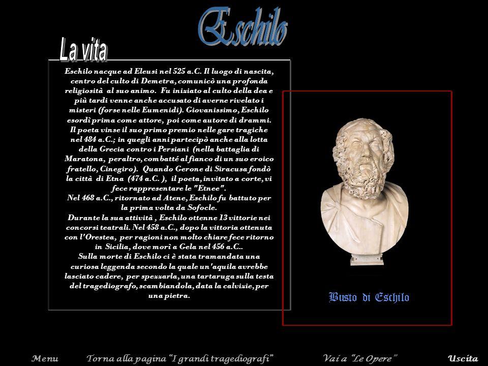 MenuUscitaTorna alla pagina I grandi tragediografi Eschilo nacque ad Eleusi nel 525 a.C. Il luogo di nascita, centro del culto di Demetra, comunicò un