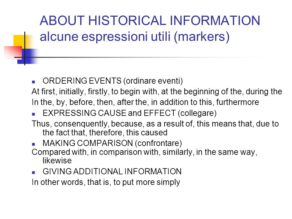 ABOUT HISTORICAL INFORMATION alcune espressioni utili (markers) ORDERING EVENTS (ordinare eventi) At first, initially, firstly, to begin with, at the