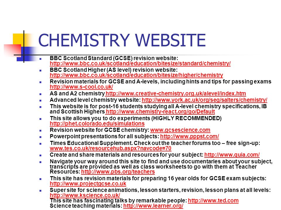 CHEMISTRY WEBSITE BBC Scotland Standard (GCSE) revision website: http://www.bbc.co.uk/scotland/education/bitesize/standard/chemistry/ http://www.bbc.co.uk/scotland/education/bitesize/standard/chemistry/ BBC Scotland Higher (AS level) revision website: http://www.bbc.co.uk/scotland/education/bitesize/higher/chemistry http://www.bbc.co.uk/scotland/education/bitesize/higher/chemistry Revision materials for GCSE and A-levels, including hints and tips for passing exams http://www.s-cool.co.uk/ http://www.s-cool.co.uk/ AS and A2 chemistry http://www.creative-chemistry.org.uk/alevel/index.htm http://www.creative-chemistry.org.uk/alevel/index.htm Advanced level chemistry website: http://www.york.ac.uk/org/seg/salters/chemistry/http://www.york.ac.uk/org/seg/salters/chemistry/ This website is for post-16 students studying all A-level chemistry specifications, IB and Scottish Highers http://www.chemistry-react.org/go/Default http://www.chemistry-react.org/go/Default This site allows you to do experiments (HIGHLY RECOMMENDED) http://phet.colorado.edu/simulations http://phet.colorado.edu/simulations Revision website for GCSE chemistry: www.gcsescience.comwww.gcsescience.com Powerpoint presentations for all subjects: http://www.pppst.com/http://www.pppst.com/ Times Educational Supplement.