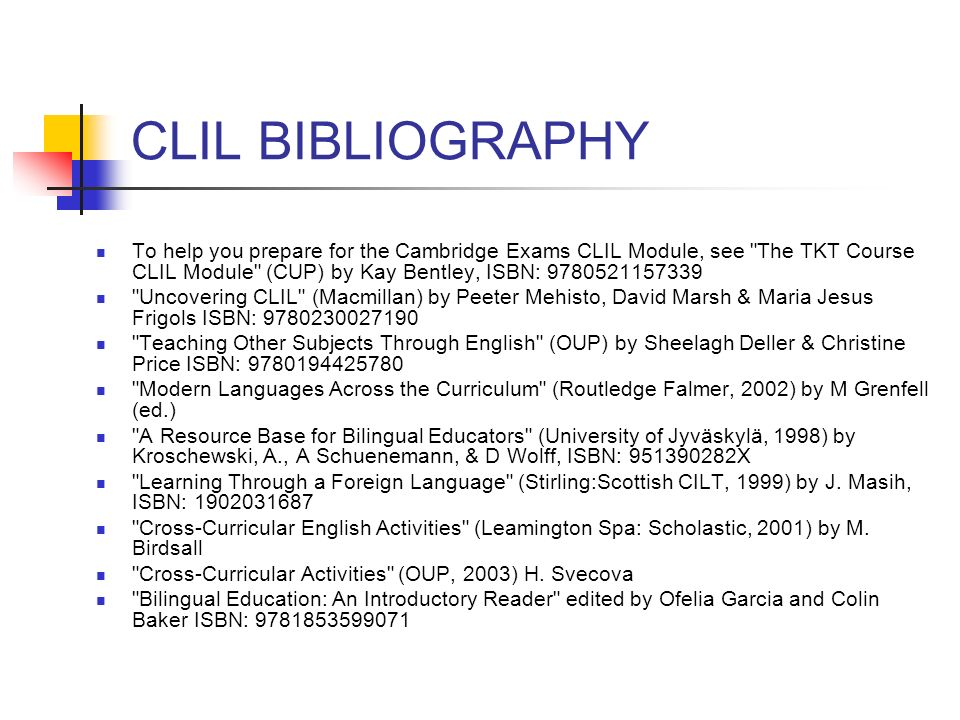 CLIL BIBLIOGRAPHY To help you prepare for the Cambridge Exams CLIL Module, see The TKT Course CLIL Module (CUP) by Kay Bentley, ISBN: 9780521157339 Uncovering CLIL (Macmillan) by Peeter Mehisto, David Marsh & Maria Jesus Frigols ISBN: 9780230027190 Teaching Other Subjects Through English (OUP) by Sheelagh Deller & Christine Price ISBN: 9780194425780 Modern Languages Across the Curriculum (Routledge Falmer, 2002) by M Grenfell (ed.) A Resource Base for Bilingual Educators (University of Jyväskylä, 1998) by Kroschewski, A., A Schuenemann, & D Wolff, ISBN: 951390282X Learning Through a Foreign Language (Stirling:Scottish CILT, 1999) by J.