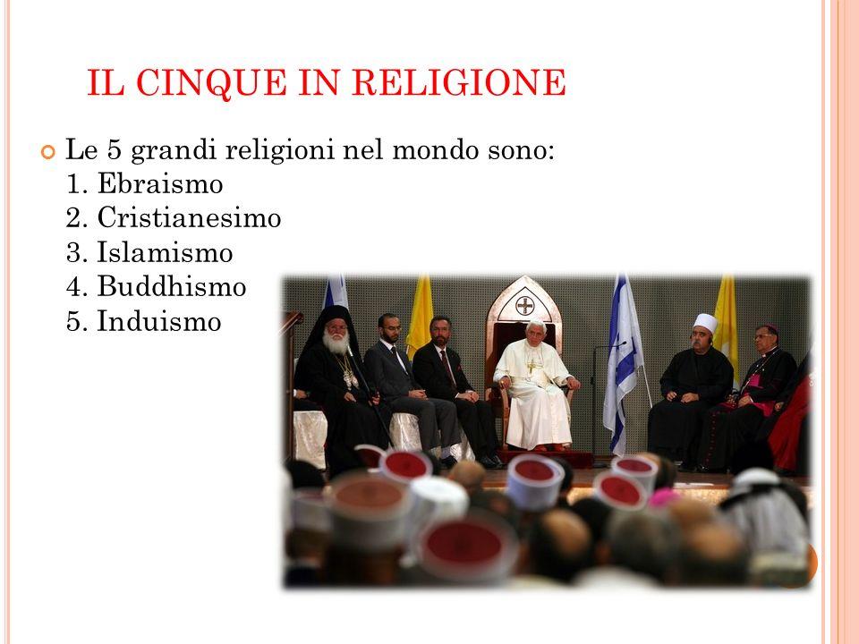 IL CINQUE IN RELIGIONE Le 5 grandi religioni nel mondo sono: 1. Ebraismo 2. Cristianesimo 3. Islamismo 4. Buddhismo 5. Induismo