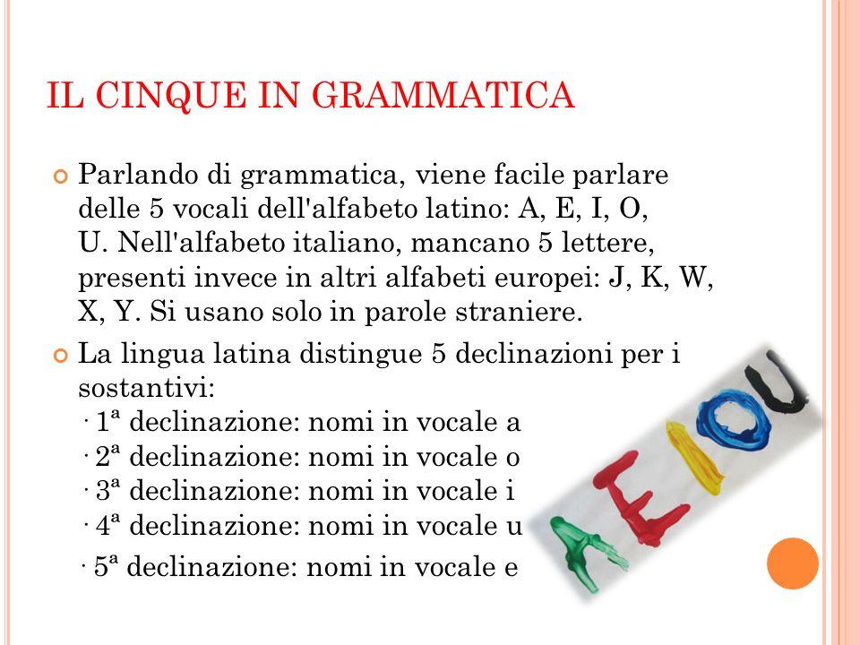 IL CINQUE IN GRAMMATICA Parlando di grammatica, viene facile parlare delle 5 vocali dell'alfabeto latino: A, E, I, O, U. Nell'alfabeto italiano, manca
