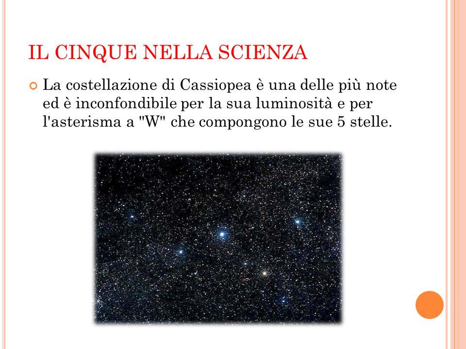 IL CINQUE NELLA SCIENZA La costellazione di Cassiopea è una delle più note ed è inconfondibile per la sua luminosità e per l'asterisma a