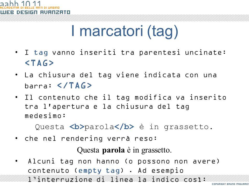 I marcatori (tag) I tag vanno inseriti tra parentesi uncinate: La chiusura del tag viene indicata con una barra: Il contenuto che il tag modifica va i