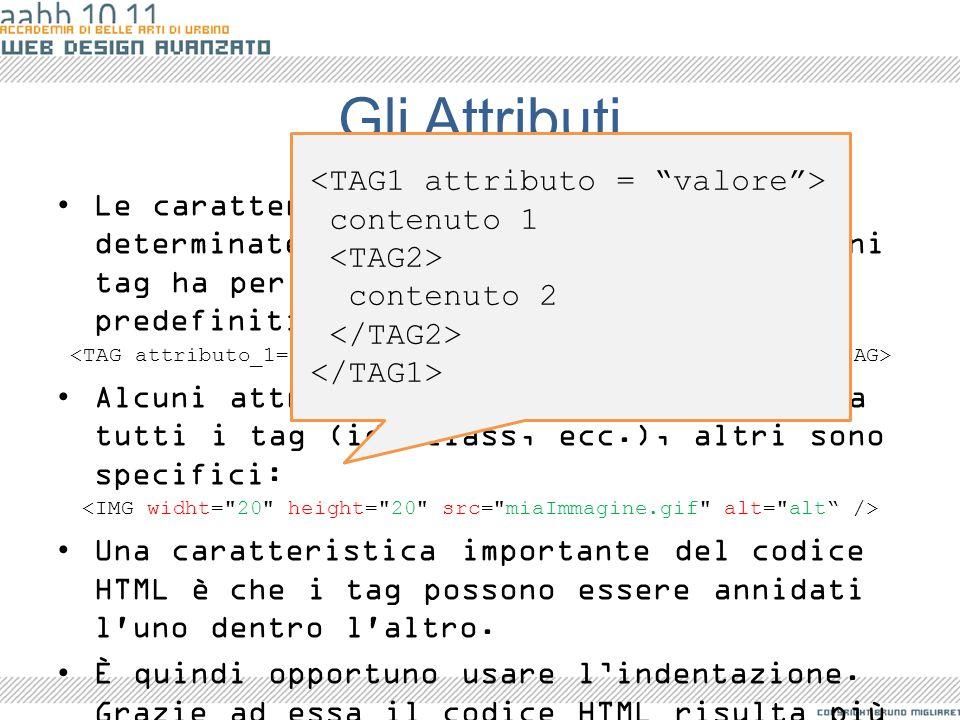 Gli Attributi Le caratteristiche di un tag vengono determinate dagli attributi del tag. Ogni tag ha per i suoi attributi dei valori predefiniti che io