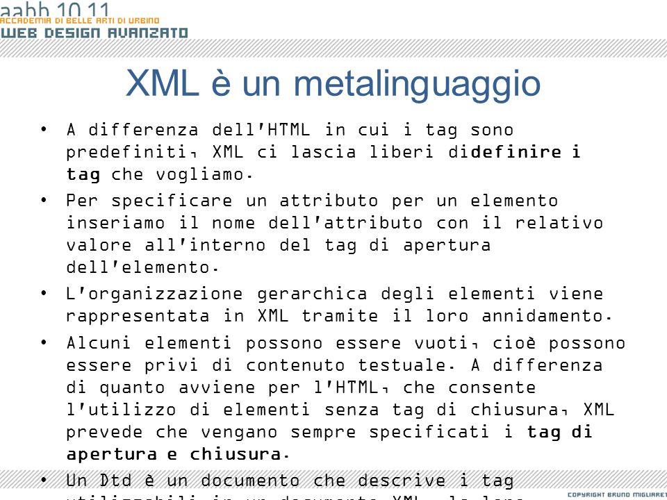 XML è un metalinguaggio A differenza dell'HTML in cui i tag sono predefiniti, XML ci lascia liberi didefinire i tag che vogliamo. Per specificare un a