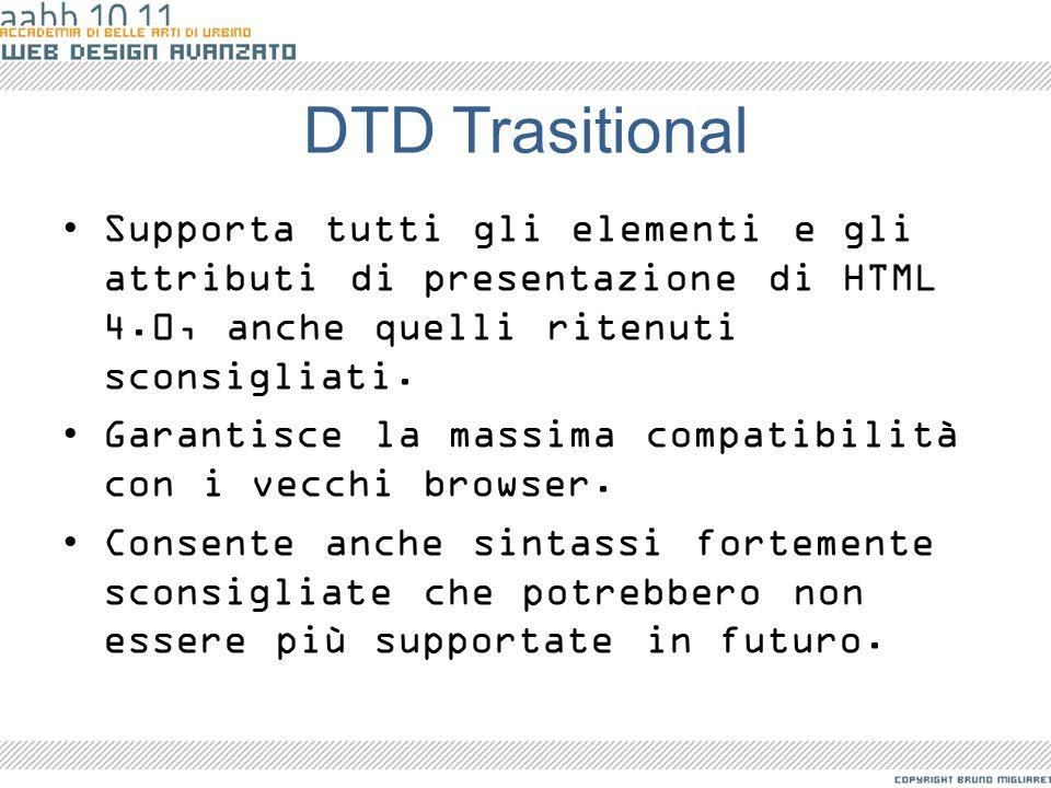 DTD Trasitional Supporta tutti gli elementi e gli attributi di presentazione di HTML 4.0, anche quelli ritenuti sconsigliati. Garantisce la massima co