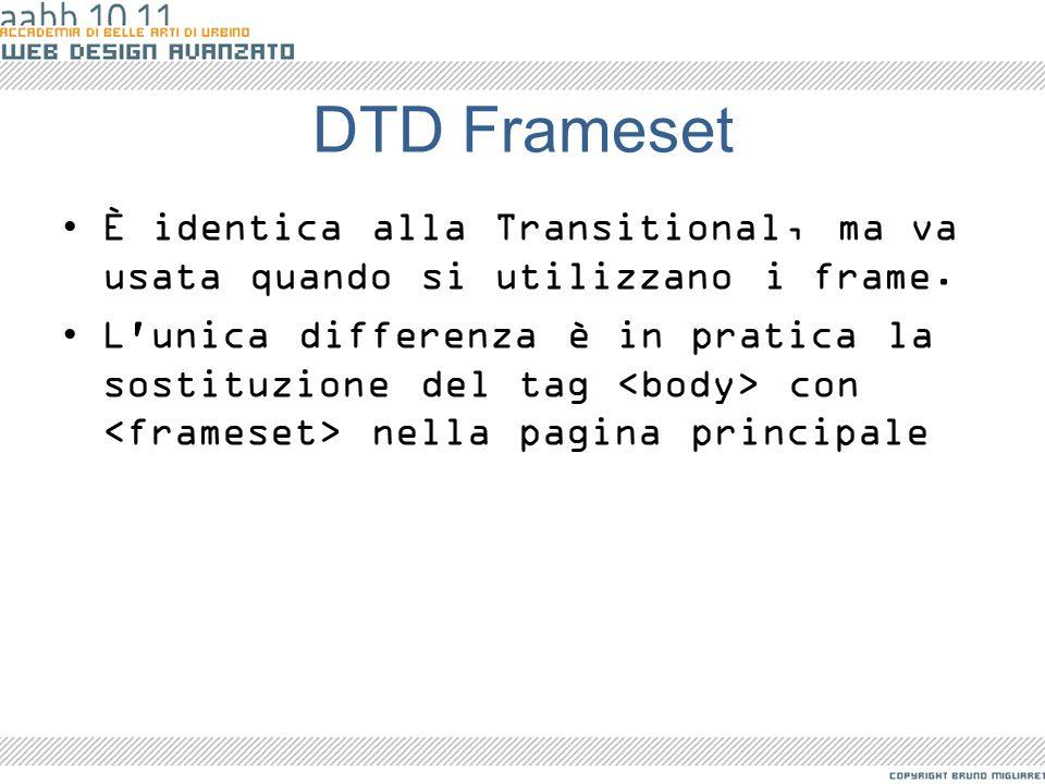 DTD Frameset È identica alla Transitional, ma va usata quando si utilizzano i frame. L'unica differenza è in pratica la sostituzione del tag con nella