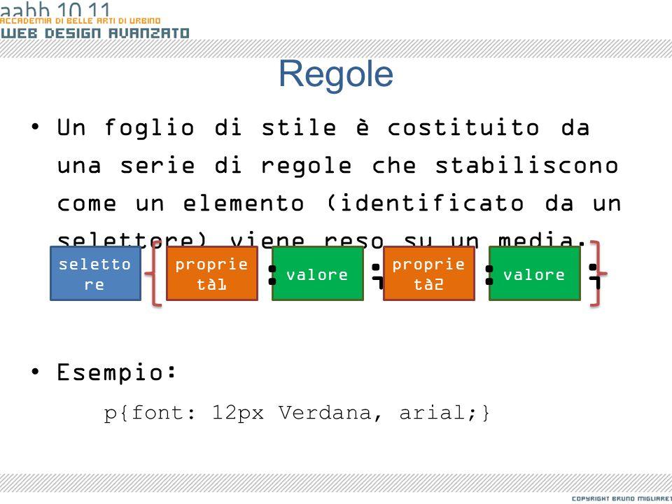Regole Un foglio di stile è costituito da una serie di regole che stabiliscono come un elemento (identificato da un selettore) viene reso su un media.