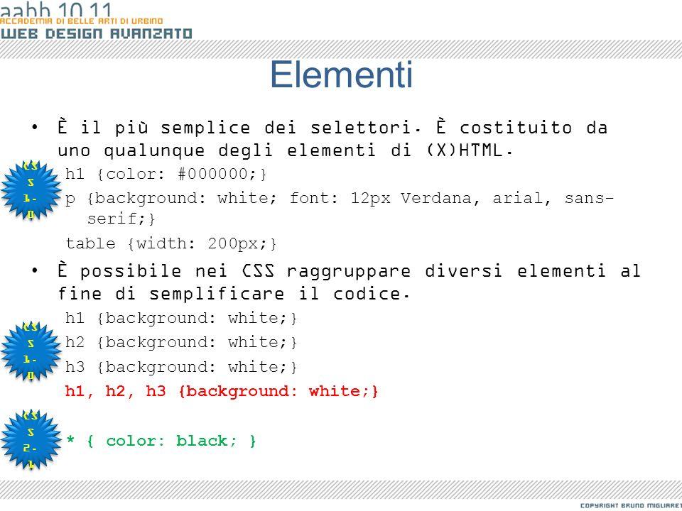 Elementi È il più semplice dei selettori. È costituito da uno qualunque degli elementi di (X)HTML. h1 {color: #000000;} p {background: white; font: 12