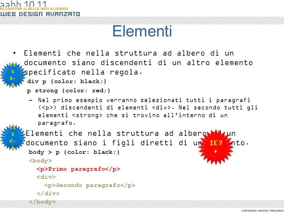 Elementi Elementi che nella struttura ad albero di un documento siano discendenti di un altro elemento specificato nella regola. div p {color: black;}