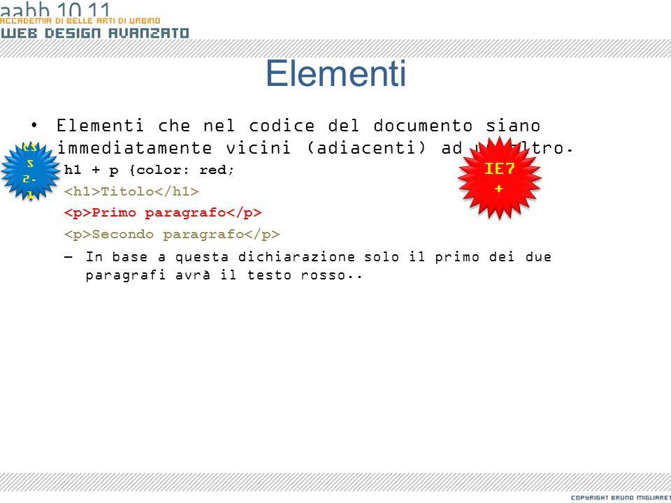 Elementi Elementi che nel codice del documento siano immediatamente vicini (adiacenti) ad un altro. h1 + p {color: red; Titolo Primo paragrafo Secondo