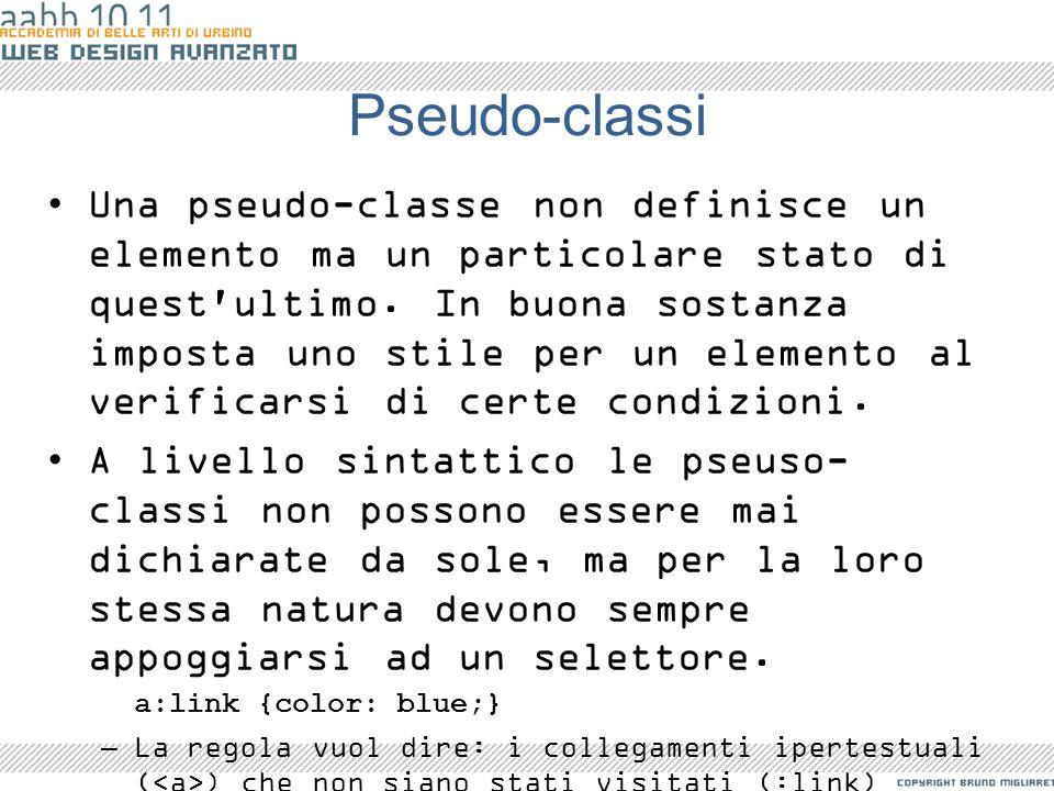 Pseudo-classi Una pseudo-classe non definisce un elemento ma un particolare stato di quest'ultimo. In buona sostanza imposta uno stile per un elemento