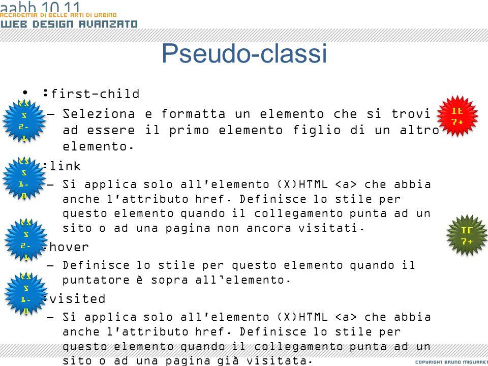 Pseudo-classi : first-child –Seleziona e formatta un elemento che si trovi ad essere il primo elemento figlio di un altro elemento. :link –Si applica