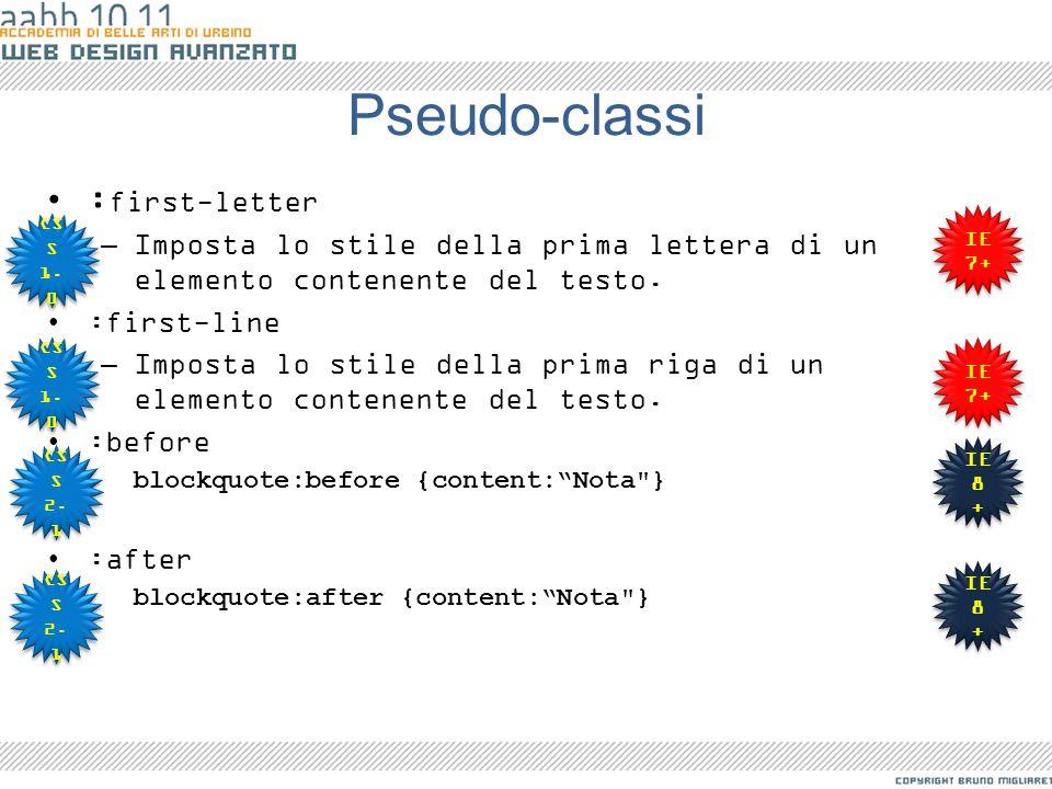 Pseudo-classi : first-letter –Imposta lo stile della prima lettera di un elemento contenente del testo. :first-line –Imposta lo stile della prima riga