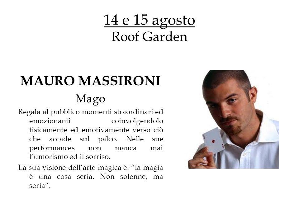 14 e 15 agosto Roof Garden MAURO MASSIRONI Mago Regala al pubblico momenti straordinari ed emozionanti coinvolgendolo fisicamente ed emotivamente verso ciò che accade sul palco.