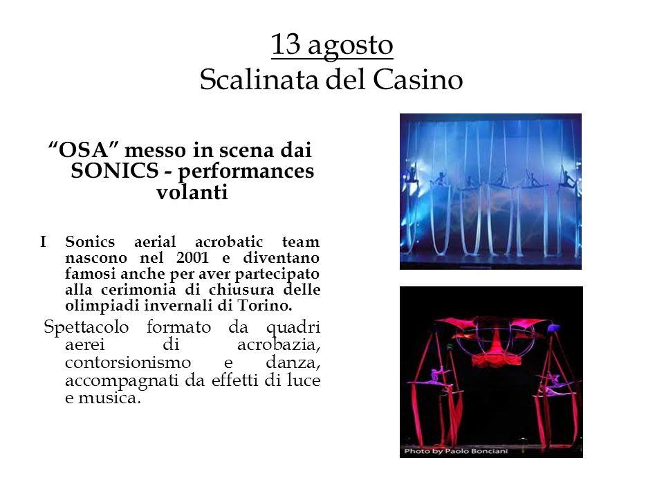 13 agosto Scalinata del Casino OSA messo in scena dai SONICS - performances volanti I Sonics aerial acrobatic team nascono nel 2001 e diventano famosi anche per aver partecipato alla cerimonia di chiusura delle olimpiadi invernali di Torino.
