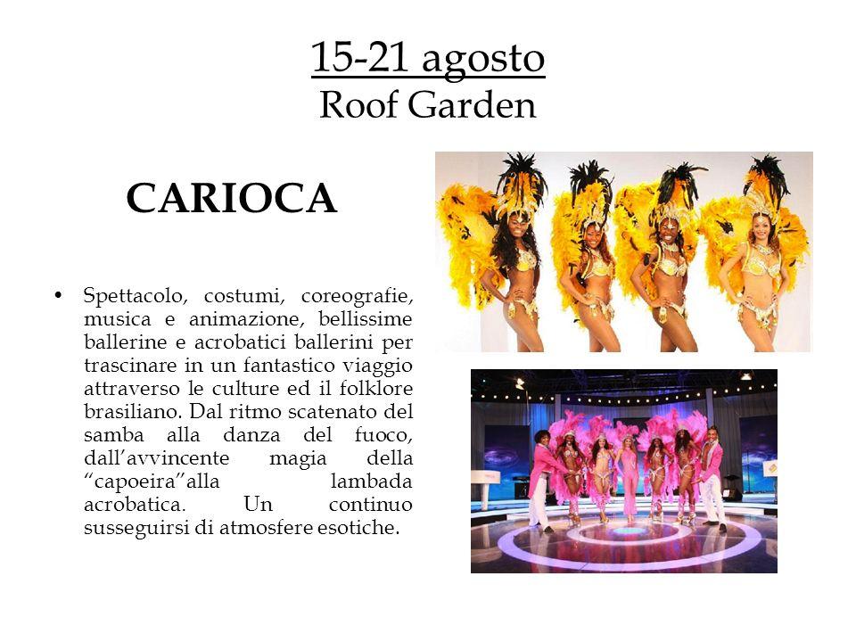 15-21 agosto Roof Garden CARIOCA Spettacolo, costumi, coreografie, musica e animazione, bellissime ballerine e acrobatici ballerini per trascinare in un fantastico viaggio attraverso le culture ed il folklore brasiliano.