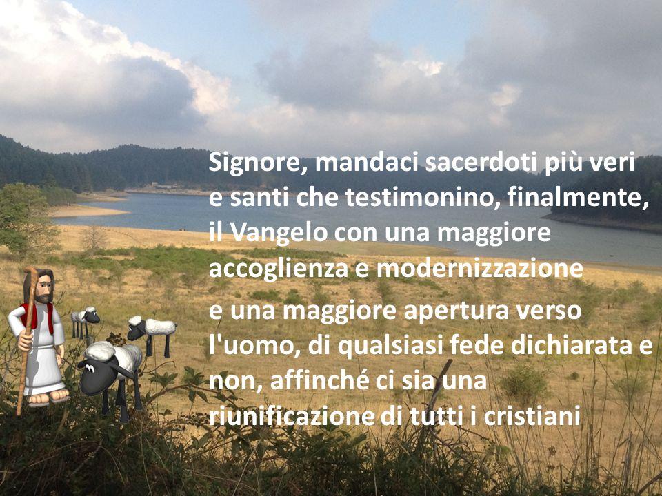 Signore, mandaci sacerdoti più veri e santi che testimonino, finalmente, il Vangelo con una maggiore accoglienza e modernizzazione e una maggiore apertura verso l uomo, di qualsiasi fede dichiarata e non, affinché ci sia una riunificazione di tutti i cristiani