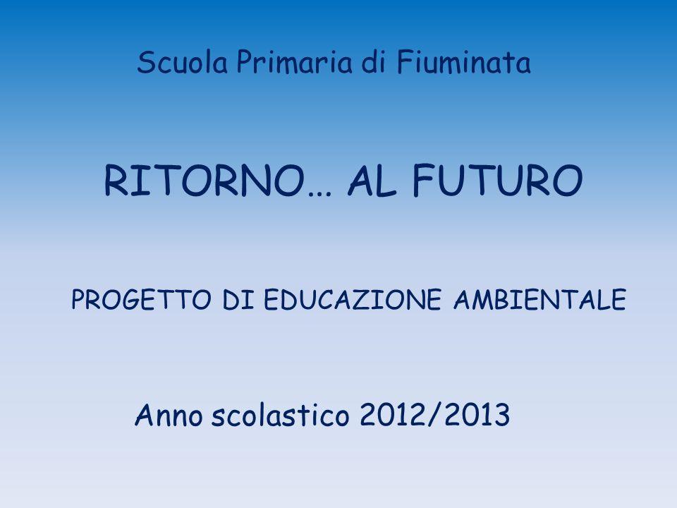 RITORNO… AL FUTURO Anno scolastico 2012/2013 PROGETTO DI EDUCAZIONE AMBIENTALE Scuola Primaria di Fiuminata