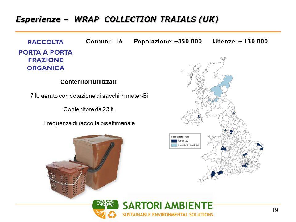 19 Esperienze – WRAP COLLECTION TRAIALS (UK) Comuni: 16 Popolazione: ~350.000 Utenze: ~ 130.000 RACCOLTA PORTA A PORTA FRAZIONE ORGANICA Contenitori u