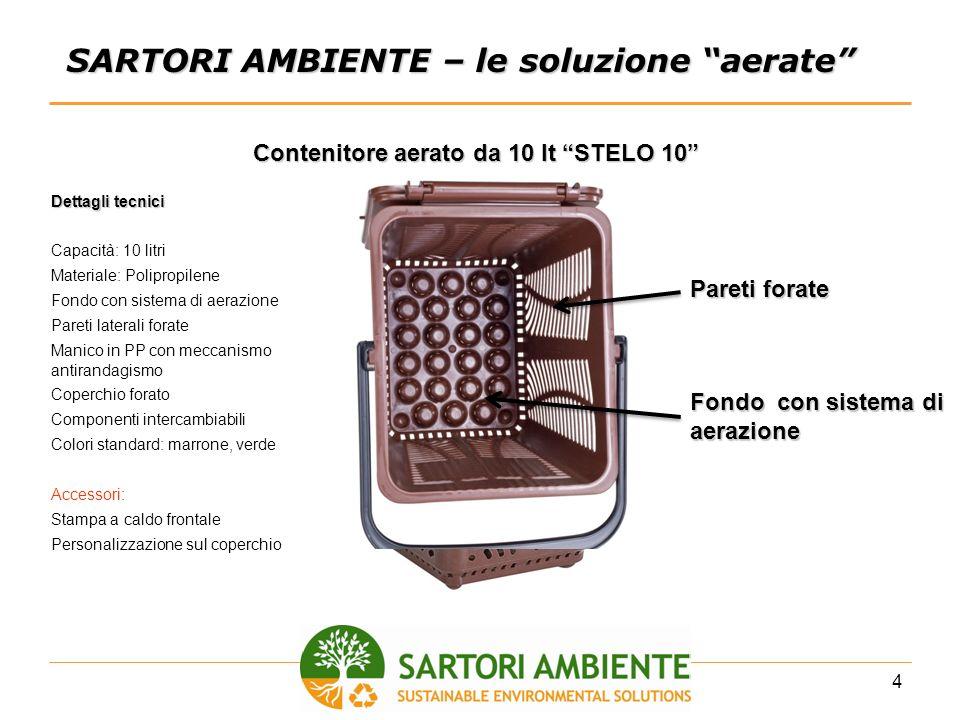 4 SARTORI AMBIENTE – le soluzione aerate Contenitore aerato da 10 lt STELO 10 Pareti forate Fondo con sistema di aerazione Dettagli tecnici Capacità: