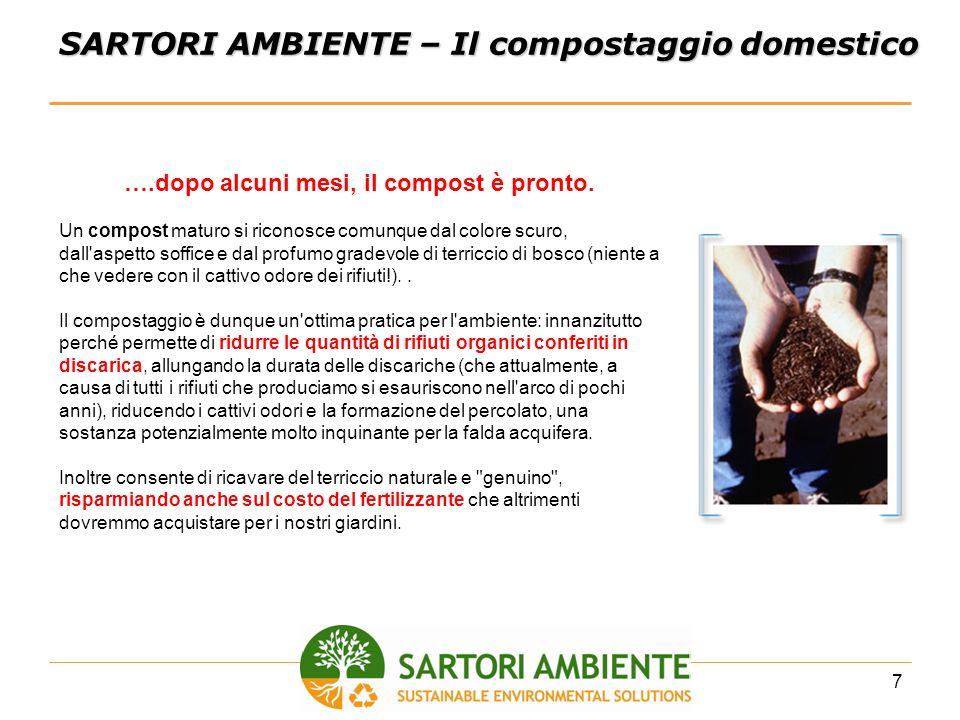 8 SARTORI AMBIENTE – Il compostaggio domestico Come dimensionare il composter Famiglia media di 3 persone con 100/200 mq di giardino Produzione rifiuti: circa 1.500 kg/anno, di cui 525 kg organici (pari al 35%); Circa il 70% si allontana sotto forma di C02 E H20; Rimangono circa 160 kg di compost in un anno; Peso specifico compost circa 0,3 kg/litro; Ogni 6 mesi si preleva il prodotto finale; Un composter da 300 litri è più che sufficiente 300 lt.