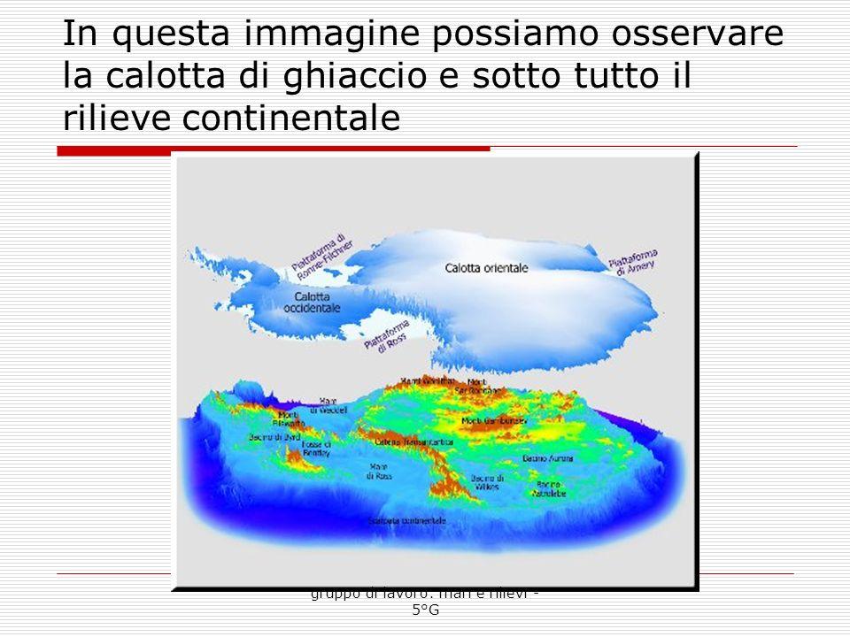 In questa immagine possiamo osservare la calotta di ghiaccio e sotto tutto il rilieve continentale gruppo di lavoro: mari e rilievi - 5°G