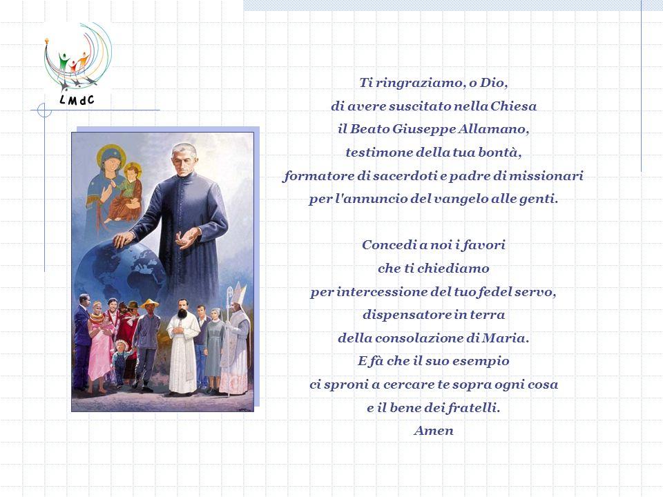 Ti ringraziamo, o Dio, di avere suscitato nella Chiesa il Beato Giuseppe Allamano, testimone della tua bontà, formatore di sacerdoti e padre di missio