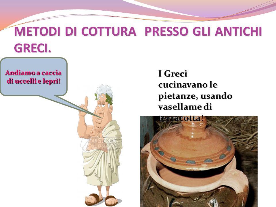 METODI DI COTTURA PRESSO GLI ANTICHI GRECI. I Greci cucinavano le pietanze, usando vasellame di terracotta I Greci cucinavano le pietanze, usando vase