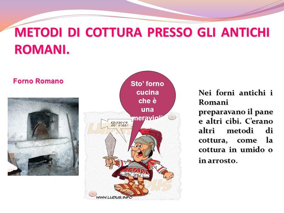 METODI DI COTTURA PRESSO GLI ANTICHI ROMANI. Nei forni antichi i Romani preparavano il pane e altri cibi. Cerano altri metodi di cottura, come la cott